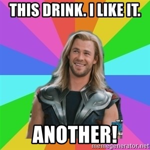 Overly Accepting Thor - This drink. i like it. Another!
