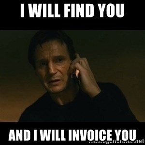 liam neeson taken - I WILL FIND YOU AND I WILL INVOICE YOU