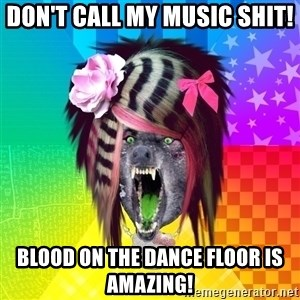 Insanity Scene Wolf - don't call my music shit! Blood On The Dance floor is amazing!