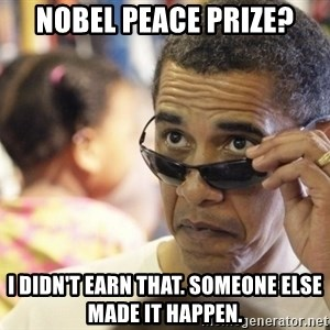 Obamawtf - Nobel peace Prize? I didn't earn that. Someone else made it happen.