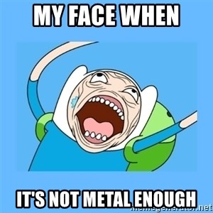 Finn from adventure time - MY FACE WHEN  IT'S NOT METAL ENOUGH