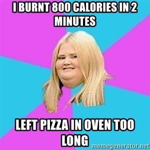 Fat Girl - I burnt 800 calories in 2 minutes left pizza in oven too long