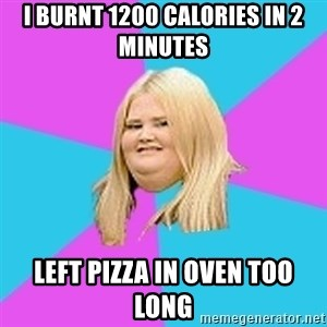 Fat Girl - i burnt 1200 calories in 2 minutes left pizza in oven too long
