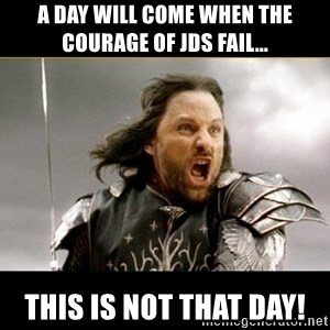 Aragon - What Say You - A DAY WILL COME WHEN THE COURAGE OF JDS FAIL... THIS IS NOT THAT DAY!
