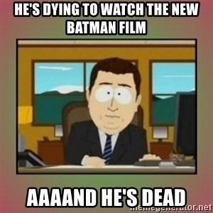 aaaand its gone - He's dying to watch the new batman film aaaand he's dead