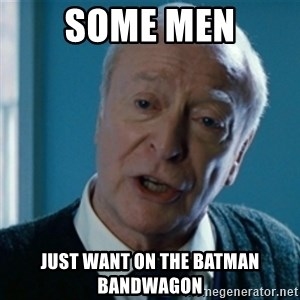 Announcement Alfred - SOME MEN just want on the batman bandwagon