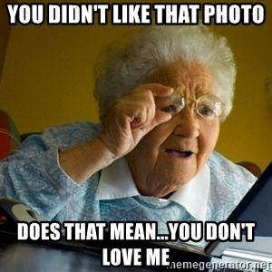Internet Grandma Surprise - you didn't like that photo does that mean...you don't love me