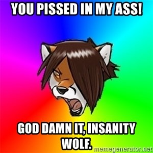 Advice Furry - You pissed in my ass! God damn it, Insanity Wolf.