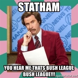 anchorman - STATHAM YOU HEAR ME THATS BUSH LEAGUE BUSH LEAGUE!!!