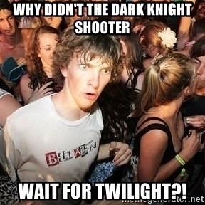 Sudden Realization Ralph - why didn't the dark knight shooter wait for twilight?!