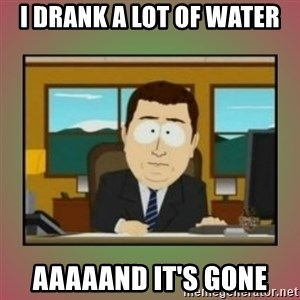 aaaand its gone - i drank a lot of water aaaaand it's gone