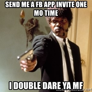 Samuel L Jackson - send me a fb app invite one mo time i double dare ya mf