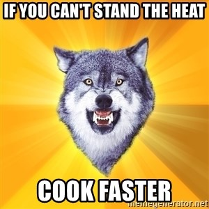 Courage Wolf - if you can't stand the heat cook faster