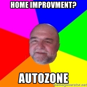 S.murph says - Home improvment? AutoZone