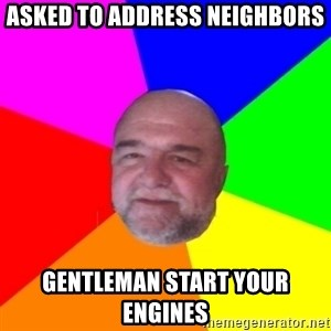 S.murph says - asked to address neighbors GENTLEMAN start your engines