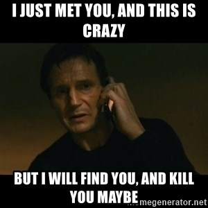 liam neeson taken - I JUST MET YOU, AND THIS IS CRAZY BUT I WILL FIND YOU, AND KILL YOU MAYBE