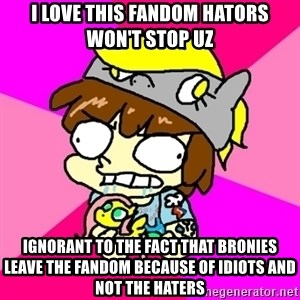 rabid idiot brony - i love this fandom hators won't stop uz ignorant to the fact that bronies leave the fandom because of idiots and not the haters