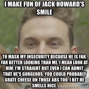 JackHowardCan'tSmile - i make fun of jack howard's smile to mask my insecurity because he is far, far better looking than me. i mean look at him. i'm straight but even i can admit that he's gorgeous. you could probably grate cheese on those abs too. i bet he smells nice.