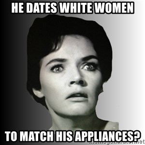 Housewife Realizations  - he dates white women to match his appliances?