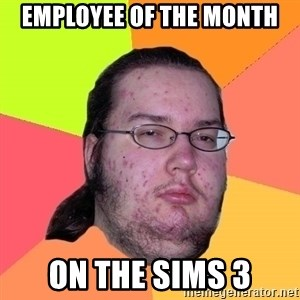 Butthurt Dweller - employee of the month on the sims 3