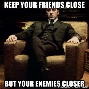 al pacino - KEEP YOUR FRIENDS CLOSE BUT YOUR ENEMIES CLOSER