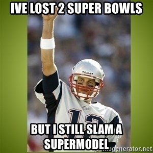 tom brady - ive lost 2 super bowls but i still slam a supermodel