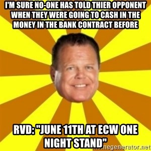 "Jerry Lawler - I'm sure no-one has told thier opponent when they were going to cash in the money in the bank contract before rvd: ""June 11th at ecw one night stand"""