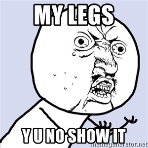 Why you no plan ahead? - my legs y u no show it