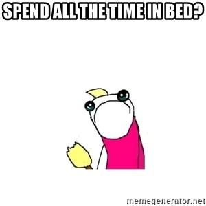 sad x all the y - Spend all the time in bed?