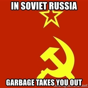 In Soviet Russia - in soviet russia garbage takes you out