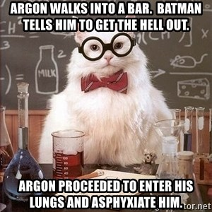 Chemistry Cat - Argon walks into a bar.  batman tells him to get the hell out. argon proceeded to enter his lungs and asphyxiate him.