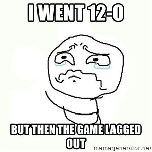 crying meme - i went 12-0 but then the game lagged out