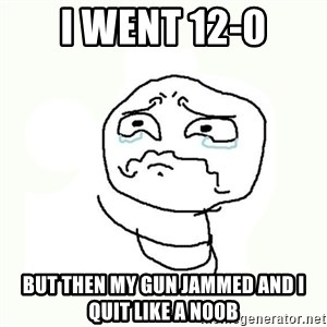 crying meme - i went 12-0 but then my gun jammed and i quit like a n00b