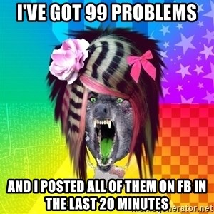 Insanity Scene Wolf - I've got 99 problems and i posted all of them on FB in the last 20 minutes