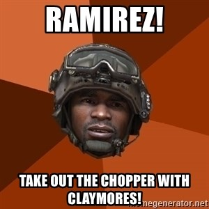 Sgt. Foley - RAMIREZ! TAKE OUT THE CHOPPER WITH CLaYMORES!