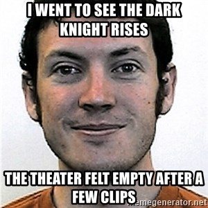 James Holmes Meme - i went to see the dark knight rises the theater felt empty after a few clips