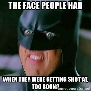 Goddamn Batman - The face people had when they were getting shot at, too soon?