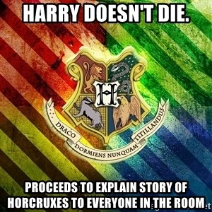 Typical Potterhead - Harry doesn't die. proceeds to explain story of horcruxes to everyone in the room