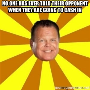 Jerry Lawler - no one has ever told their opponent when they are going to cash in