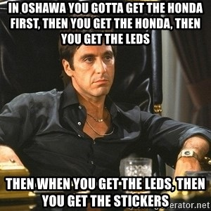 Scarface - in oshawa you gotta get the honda first, then you get the honda, then you get the leds THEN WHEN YOU GET THE LEDS, THEN YOU GET THE STICKERS