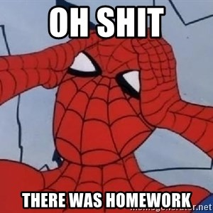 Spider Man - oh shit there was homework