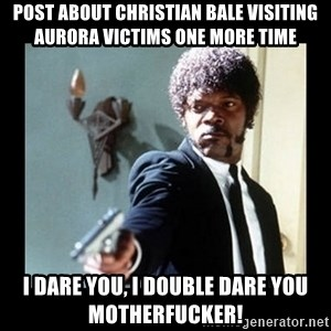 I dare you! I double dare you motherfucker! - POST ABOUT CHRISTIAN BALE VISITING AURORA VICTIMS ONE MORE TIME I DARE YOU, I DOUBLE DARE YOU MOTHERFUCKER!