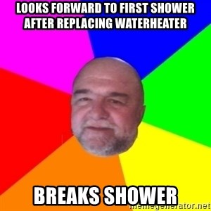 S.murph says - LOOKS FORWARD TO FIRST SHOWER AFTER REPLACING WATERHEATER BREAKS SHOWER