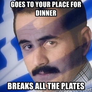 Generic Greek Guy - Goes to your place for dinner breaks all the plates
