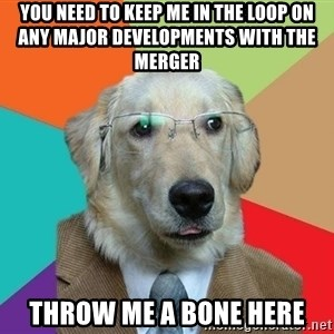 Business Dog - you need to keep me in the loop on any major developments with the merger throw me a bone here