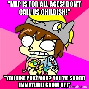 """rabid idiot brony - """"mlp is for all ages! don't call us childish!"""" """"you like pokémon? you're soooo immature! grow up!"""""""