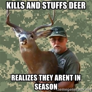 Chuck Testa Nope - kills and stuffs deer realizes they arent in season