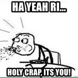 Cereal Guy Spit - HA YEAH RI... hOLY CRAP, iTS YOU!