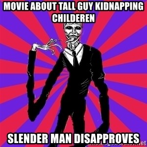 slender man - Movie about tall guy kidnapping childeren slender man disapproves