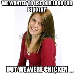 Abby Farle - We wanted to use our logo for bigotry  But we were chicken